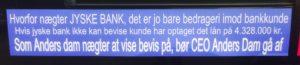 Vi går i retten for at fortælle at jyske bank er en kriminel bank En bank der sammen med deres advokater Lund Elmer Sandager 1. Tilbageholder beviser for rette. 2. Lyver for retten Udelukket for at skuffe i retsforhold, og kunne bedrage deres kunder. Kunder som har tabt millioner grundet tvang og udnyttelse Jyske bank er en bank der ved ONDSKAB tvinger underskrifter fra kunder, hvis kunde ikke underskriver frivilligt spærre banken bare kundens konti, til kunden underskriver uden forbehold. DERFOR FØLG SAGEN I VIBORG RET OG HØR ANDERS DAM FORKLARE OM BESTYRELSENS MEDVIRKEN TIL BEDRAGERI AF BANKENS KUNDE