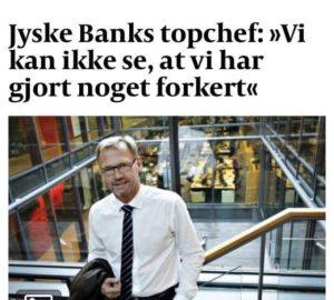 JYSKE BANKS DIRIKTØR OG ORDFØRENDE FORMAND. Kan ikke se jyske bank har noget forkert Jyske bank over holder alle regler og love, det siger jyske bank selv. Men stemmer det med sandheden. Du kan læse dagbogen Og herefter selv sige om jyske bank er en Ærlig bank Hæderlig bank Troværdig bank KLIK OG LÆS BANKNYT.DK En kundes desperate opråb for at få kontakt og dialog med jyskebank
