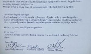 2. At Jyske bank ved kunden hellere vil tale med Anders Dam såfremt der er tale om misforståelser, men dette nægter jyske bank at give kunde denne mulighed, derfor overlades kunde jo til enete mulighed til at få jyske bank til at stoppe med at besvige dem ved at lade sagen komme til en retslig afgørelse Må jyske bank lyve lån hjemtaget og derefter i først 10 år( og så 10 år til. altså i 20 år.) Tage renter af et lån som ikke findes Kunde er efterhånden godt sure på jyske bank for at vedvarende at bedrage dem Jyske bank ved bestyrelsen nægter alt dialog og da jyske bank ikke har vist kunde, at banken har planer om ikke at bedrage kunden, eller måske andre kunder må sagen snarest fortsætte i retten. kunden kan ikke gøre mere, Koncernledelsen i jyske bank NÆGTER at svare kunde, nægter at stoppe med at tage renter for lån der ikke findes. sagen er uholdbar og til stor psykisk belastning og skade for hele familien Familien Skaarup som har sat sig sammen for at tage kampen op imod danmarks anden største bank for bedrageri, er enige JYSKE BANK er jo som jyske bank er Jyske Bank tvinger familien til at bede deres advokat at få sagen domsforhandlet som ved bankens ledelse måde at handle på, og ved passivitet, at se til at jyske bank fortsat og helt bevidst udsætter virksomheden for fortsat svig. Underskrevet af familien Skaarup 30-08-2018
