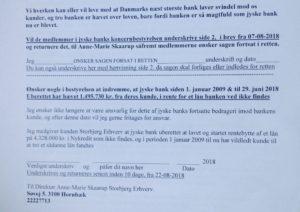 Tilbud til jyske banke koncern bestyrelse 22-08-2018 1. Stå ved det i som bestyrelse for jyske bank er skyld i og at Bestyrelsen er enig med Anders Dam at Jyske bank bestemt ikke udsætter kunder for bevidst og fortsat svig. Medlemmer i koncernbestyrelsen bedes sætte deres underskrift og retuner bilag til virksomheden der påstår at jyske bank laver bedrageri / svig Underskriv at i hver især ønsker en dom, i den anlagte sag BS 99-698/2015 om Svig & Falsk ------ 2. Eller de af jer i jyske banks koncern ledelse som ikke er enig med Anders Dam. og gerne vil indrømme at jyske bank har udsat kunde for svig, og dette er sket siden 2009, ligesom det udførte svig er fortsat efter kunden oplyste bestyrelsen, at kunde har opdaget at jyske bank bedrager virksomheden ved falsk Kunden vil stadig gerne have at bestyrelsen tager deres ansvar alvorligt, og hjælper kunde med at opklare ER KUNDEN BARE SINDSSYG, ELLER HAR KUNDEN FAKTISK RET I AT JYSKE BANK BEDRAGER VIRKSOMHEDEN Senest fremsendt 22-08-2018 og med kopi fra 07-08-2018