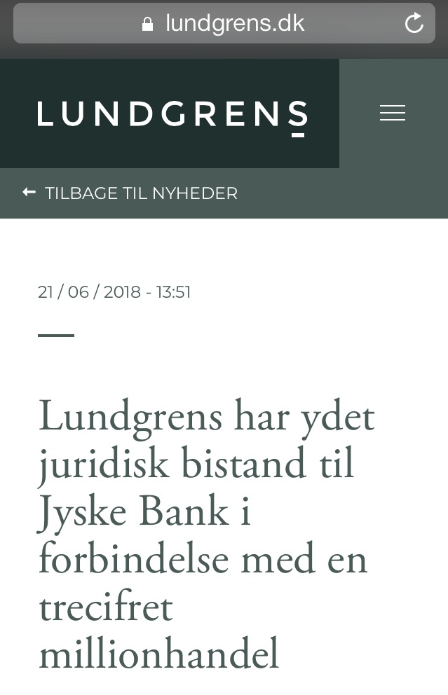 Known Danish law office suspected of receiving return commission of large Danish bank - Regarding whether Jyske Bank has bribed Lundgren's lawyers, in the form of a return commission. For this reason, through a collaboration between Jyske Bank and Lundgrens, not to present the client's claims against Jyske Bank. / Then it is a FACT First Lundgrens gets our case against Jyske Bank on February 5, 2018. 2nd Lundgrens enters Third Lundgrens check the website www.BANKNYT.dk April 16, 2018. 4th Lundgrens then enters into a million cooperation with Jyske Bank. 5th Just as it is the FACT that Lundgrens will be kicked out on 25 September 2019 for the period 5 February to Lundgrens. At least 30 times have been informed of the allegations. And have been given direct INSTRUCTION, to present the client's fraud allegations against Jyske Bank, without following any of the client's instructions. :-( It should be investigated by the police whether Lundgren's lawyers have been bribed / paid by Jyske Bank A / S And who at Jyske Bank has approved contacting Lundgren's lawyers around March May 2018, to advise Jyske Bank on a transaction for around DKK 600 million. Just as a study on Jyske Bank has given Lundgren's other tasks, and which. Dan Terkildsen from Lundgrens has not wanted to answer the client's questions, about the cooperation between the parties Lundgrens and Jyske Bank. / If Lundgren's lawyers are a reputable law firm. Then the management of Lundgren himself contacts the police and asks them to investigate Lundgrens The suspicion that some of the partners have been dishonest towards their customer / small client .. / This is an invitation to Lundgrens and Jyske Bank. Now ask the police to investigate About Jyske Bank bribing Lundgrens to counteract their client's case against Jyske Bank and the management. To directly contribute to fraud allegations against Jyske Bank has not been presented. Why the Client Himself Has to Present, the 52-page Final Petition, October 28, 2019 